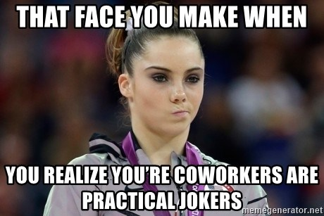 mckayla meme - That face you make when You realize you're coworkers are practical jokers