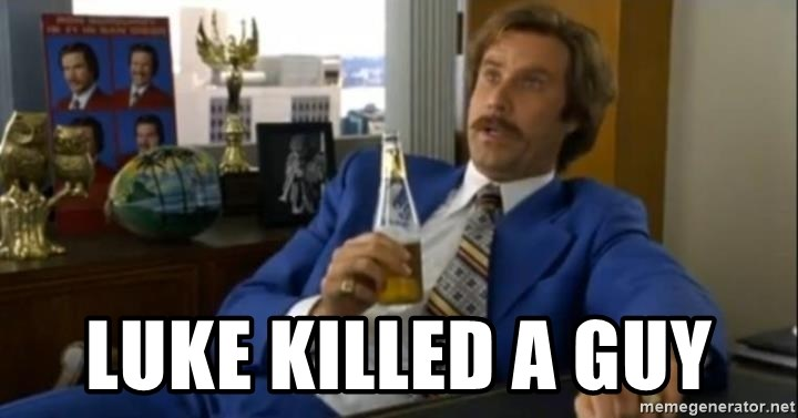 That escalated quickly-Ron Burgundy - LUKE KILLED A GUY