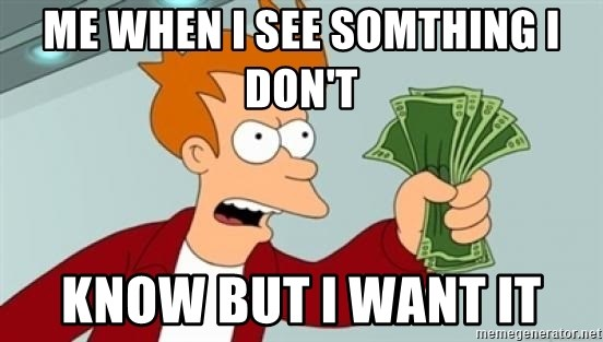 Shut up and take my money Fry blank - me when i see somthing i don't  know but i want it