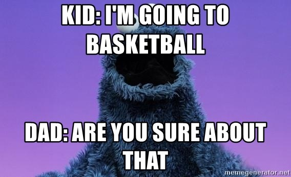 Cookie Monster Advice - Kid: I'm GOING TO BAsketball Dad: ARe you sure about that