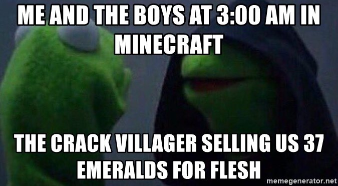 Evil kermit - Me and the boys at 3:00 am in minecraft The crack villager selling us 37 emeralds for flesh