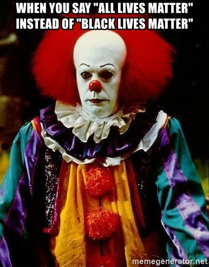 """it clown stephen king - WHEN YOU SAY """"ALL LIVES MATTER"""" INSTEAD OF """"BLACK LIVES MATTER"""""""