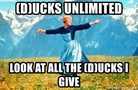 Look at all these - (D)ucks Unlimited Look at all the (D)ucks I Give