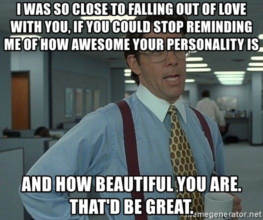 Office Space That Would Be Great - I was so close to falling out of love with you, if you could stop reminding me of how awesome your personality is  and how beautiful you are. That'd be great.
