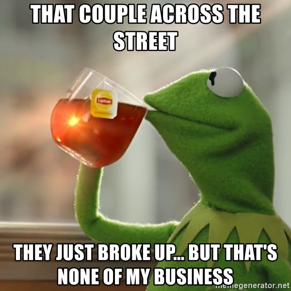 But that's none of my business: Kermit the Frog - That couple across the street They just broke up... but that's none of my business