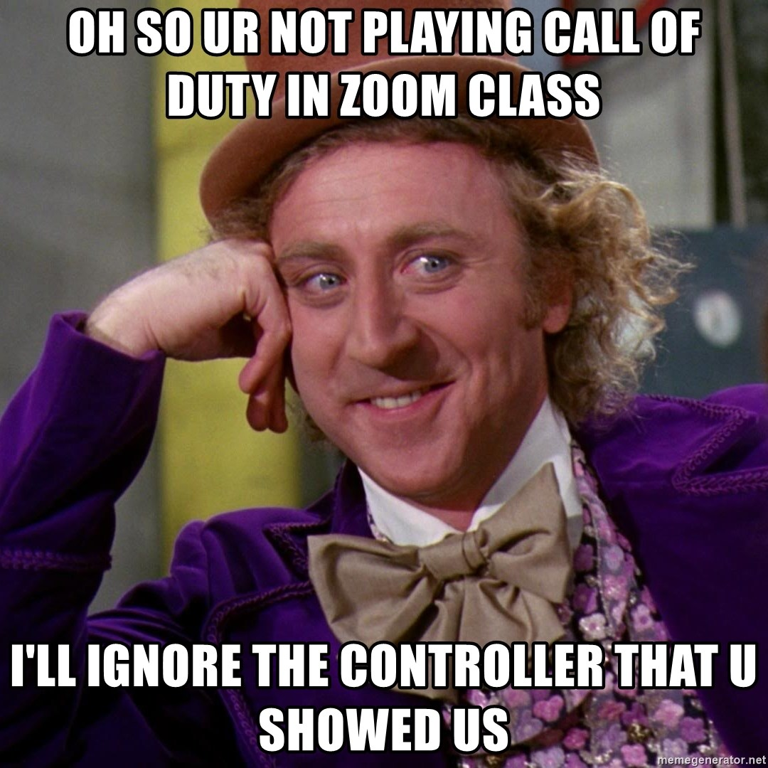 Willy Wonka - oh so ur not playing call of duty in zoom class i'll ignore the controller that u showed us