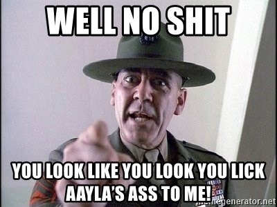 full metal jacket - Well No Shit You look like you look you lick Aayla's Ass to Me!
