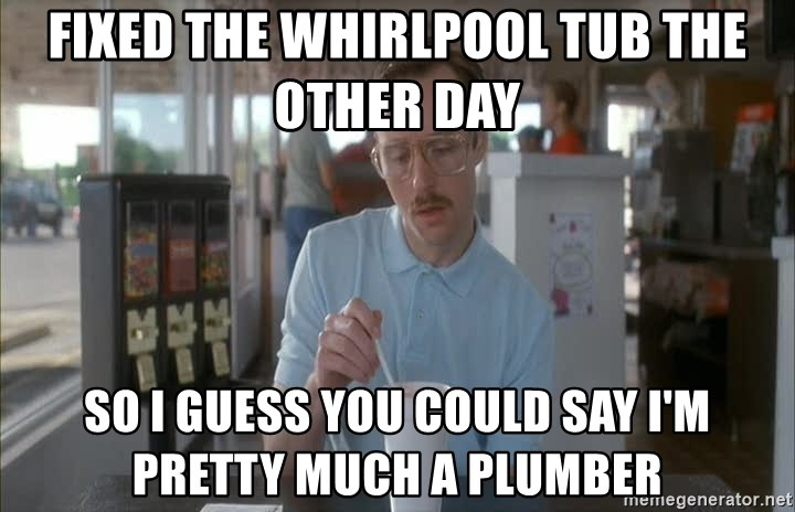 Things are getting pretty Serious (Napoleon Dynamite) - Fixed the Whirlpool tub the other day So I guess you could say I'm pretty much a Plumber