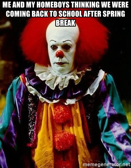 it clown stephen king - Me and my homeboys thinking we were coming back to school after spring break