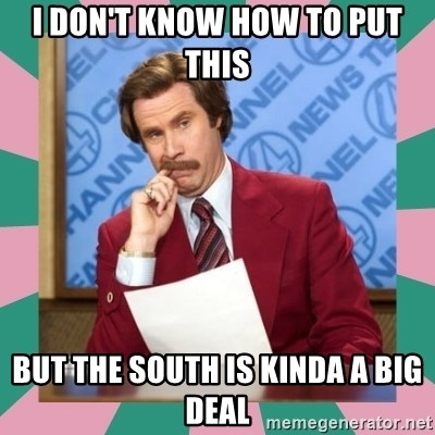 anchorman - I DON'T KNOW HOW TO PUT THIS BUT THE SOUTH IS KINDA A BIG DEAL