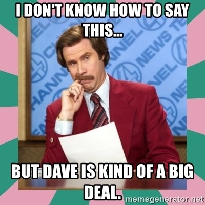 anchorman - I don't know how to say this... But Dave is kind of a big deal.