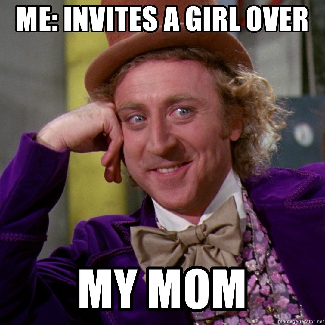 Willy Wonka - Me: Invites a girl over MY MOM
