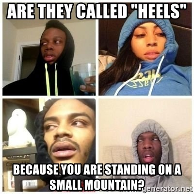 """Hits Blunts - are they called """"heels""""  because you are standing on a small mountain?"""