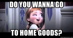 frozen do you want to build a snowman - Do you wanna go To home goods?