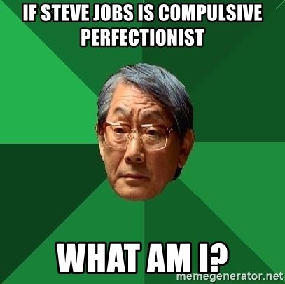 High Expectations Asian Father - If Steve Jobs is compulsive perfectionist What am I?