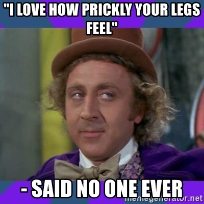 """Sarcastic Wonka - """"I love how prickly your legs feel"""" - said no one ever"""
