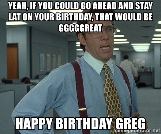 Office Space That Would Be Great - YEAH, IF YOU COULD GO AHEAD AND STAY LAT ON YOUR BIRTHDAY, THAT WOULD BE GGGGGREAT HAPPY BIRTHDAY GREG