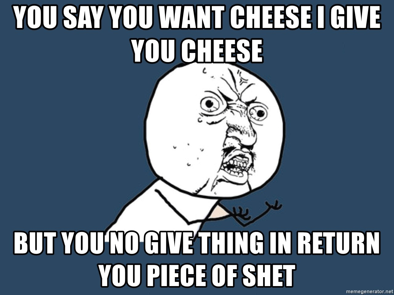 Y U No - you say you want cheese i give you cheese BUT YOU NO GIVE THING IN RETURN YOU PIECE OF SHET
