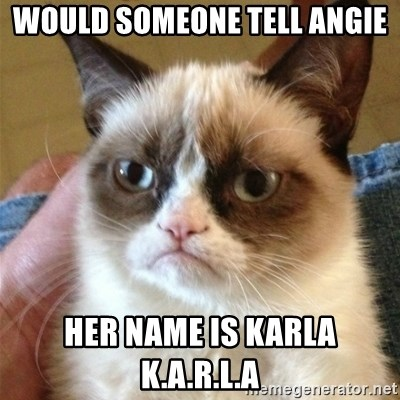 Grumpy Cat  - Would someone tell Angie Her name is Karla K.A.R.L.A