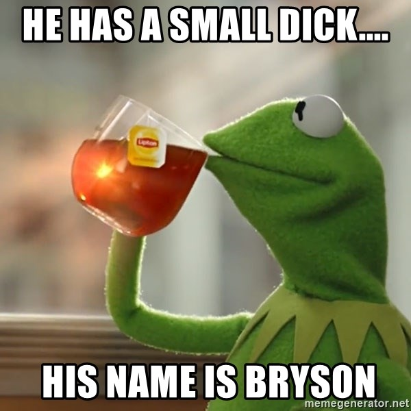 Kermit The Frog Drinking Tea - He has a small dick....  His name is Bryson