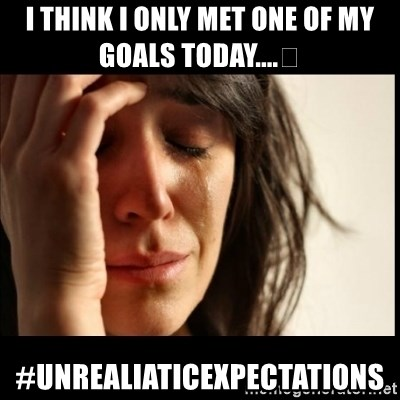 First World Problems - I think I only met one of my goals today....😩 #unrealiaticexpectations