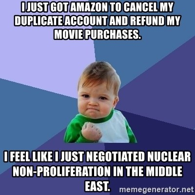Success Kid - I just got Amazon to cancel my duplicate account and refund my movie purchases. I feel like I just negotiated nuclear non-proliferation in the Middle East.