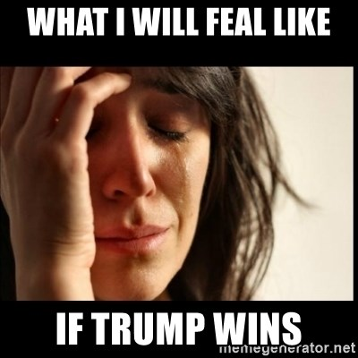 First World Problems - what i will feal like if trump wins