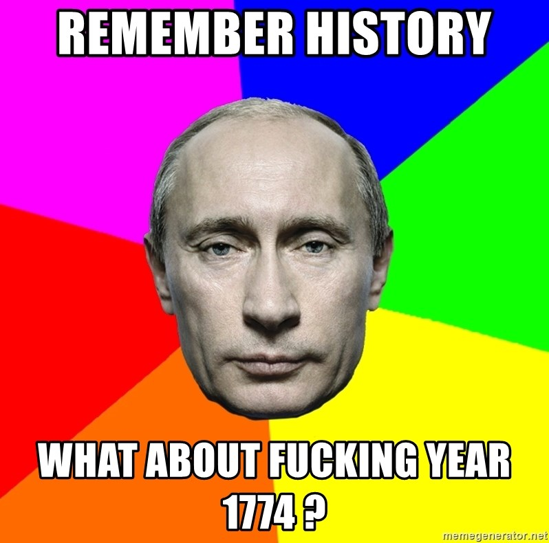 Putin Says - Remember history   What about fucking year 1774 ?