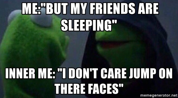 """Evil kermit - me:""""But my friends are sleeping"""" inner me: """"I don't care jump on there faces"""""""