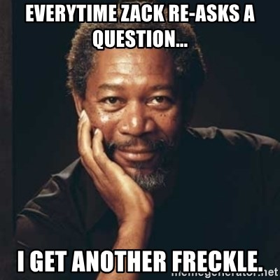 Morgan Freeman - Everytime Zack re-asks a question... I get another freckle.