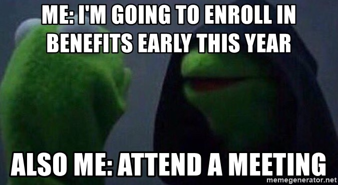 Evil kermit - ME: I'm going to enroll in benefits early this year Also Me: Attend a meeting