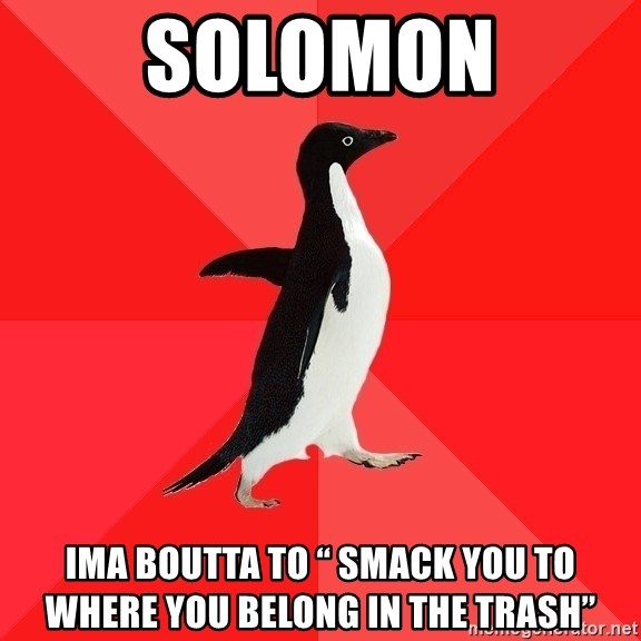 """Socially Awesome Penguin - Solomon Ima Boutta to """" Smack You to where you belong in the trash"""""""