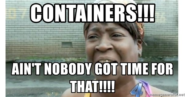 Xbox one aint nobody got time for that shit. - CONTAINERS!!! AIN'T NOBODY GOT TIME FOR THAT!!!!
