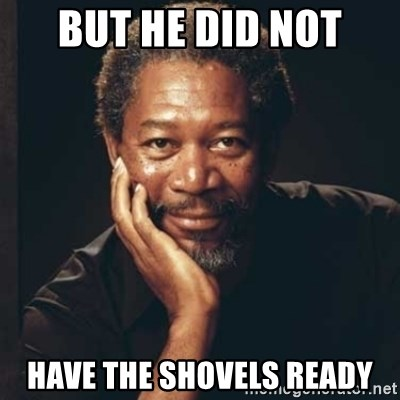 Morgan Freeman - But he did not have the shovels ready