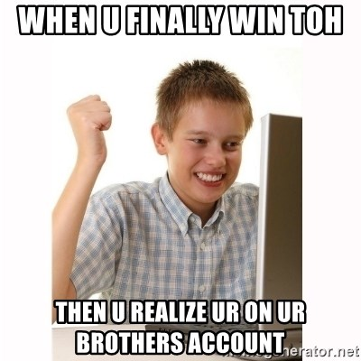 Computer kid - When u finally win TOH  then u realize ur on ur brothers account