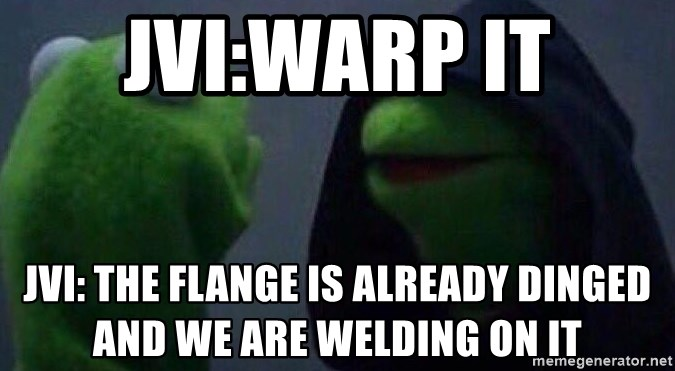 Evil kermit - JVI:Warp it JVI: The flange is already dinged and we are welding on it