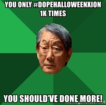 High Expectations Asian Father - You only #dopehalloweenxion 1k times You should've done more!