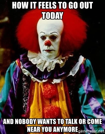 it clown stephen king - How it feels to go out today and nobody wants to talk or come near you anymore