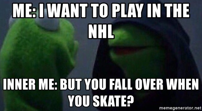 Evil kermit - me: i want to play in the NHL inner me: but you fall over when you skate?