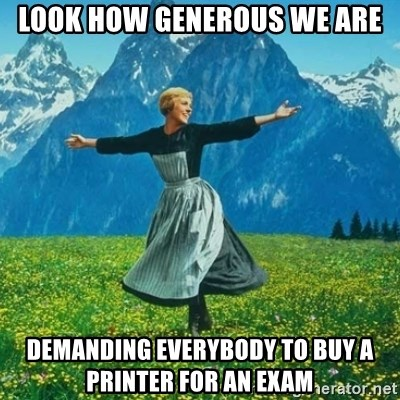 Look at All the Fucks I Give - Look how generous we are demanding everybody to buy a printer for an exam