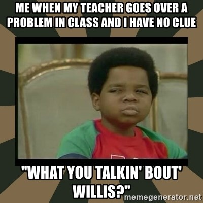 "What you talkin' bout Willis  - Me when my teacher goes over a problem in class and I have no clue ""What you talkin' bout' Willis?"""