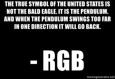 Blank Black - the true symbol of the United States is not the bald eagle. It is the pendulum. And when the pendulum swings too far in one direction it will go back. - RGB