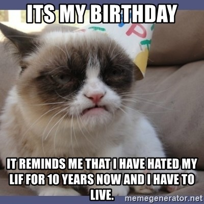 Birthday Grumpy Cat - its my birthday  it reminds me that i have hated my lif for 10 years now and i have to live.