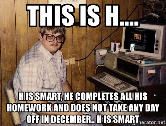 Nerd - This is H.... H is smart, he completes all his homework and does not take any day off in December.. H is smart