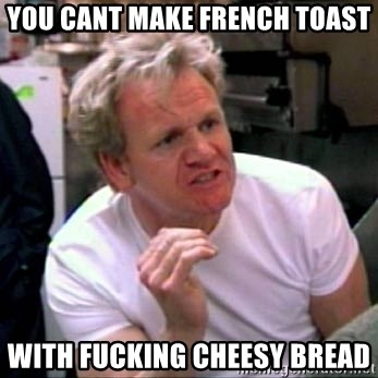 Gordon Ramsay - you cant make French toast with fucking cheesy bread