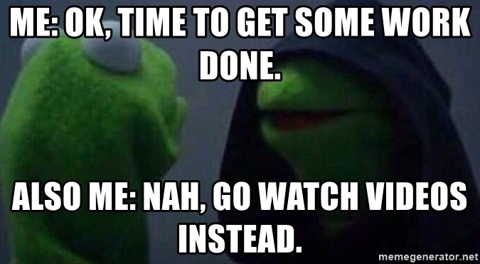 Evil kermit - Me: Ok, time to get some work done. Also me: Nah, go watch videos instead.
