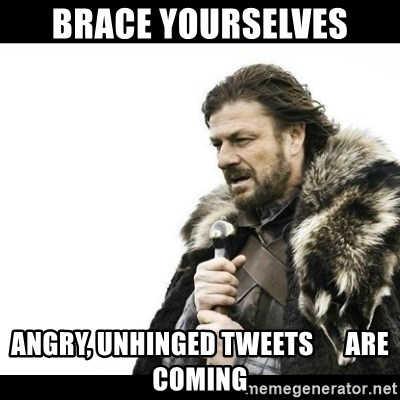 Winter is Coming - Brace Yourselves angry, unhinged tweets      are coming