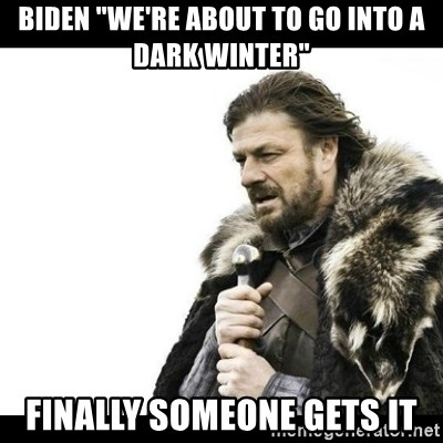 """Winter is Coming - Biden """"We're about to go into a dark winter"""" Finally someone gets it"""