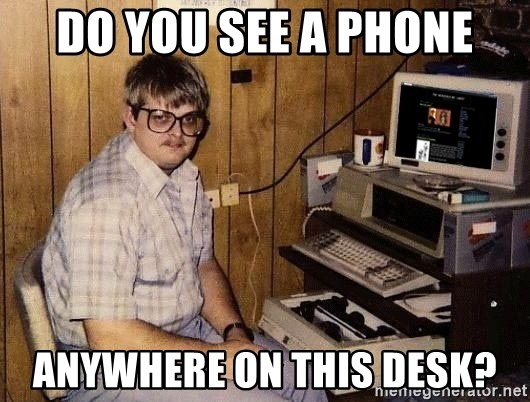 Nerd - Do you see a phone Anywhere on this desk?