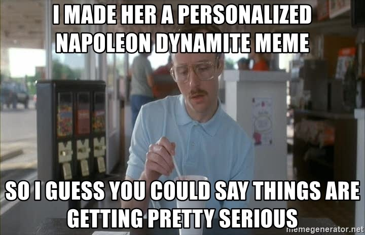 Things are getting pretty Serious (Napoleon Dynamite) - I made her a personalized napoleon dynamite meme So i guess you could say things are getting pretty serious